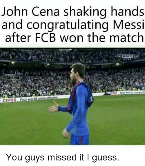 John Cena, Memes, and Guess: John Cena shaking hands  and congratulating Messi  after FCB won the match You guys missed it I guess.
