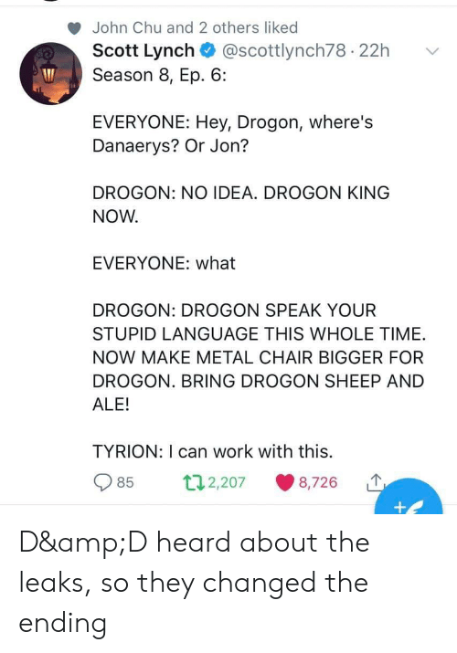 Work, Time, and Chair: John Chu and 2 others liked  Scott Lynch + @scottlynch78-22h  Season 8, Ep. 6:  ﹀  EVERYONE: Hey, Drogon, where's  Danaerys? Or Jon?  DROGON: NO IDEA. DROGON KING  NOW.  EVERYONE: what  DROGON: DROGON SPEAK YOUR  STUPID LANGUAGE THIS WHOLE TIME.  NOW MAKE METAL CHAIR BIGGER FOR  DROGON. BRING DROGON SHEEP AND  ALE!  TYRION: I can work with this.  85  2,207  8,726 D&D heard about the leaks, so they changed the ending