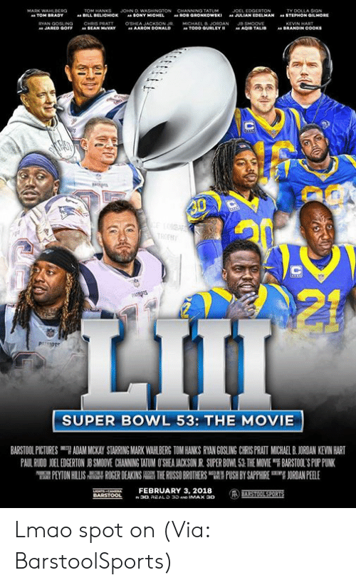 "Peyton: JOHN D  TY DOLLA SIGN  STEPHON GMORE  BILL  BELICHICK  SONY  JULIAN EDELMAN  "".  AARON Do  SUPER BOWL 53: THE MOVIE  BARSTOOL PICTURES ""7 ADAM MICKAY STARRING MARK WAH BERG TOM HANKS RYAN GOSLING CRS PRATI MUCHA BJORDAN KEVIN HART  PAUL RWON 1 EDGERTON J SMO VE CHANNING WUM O SEA ACKSON R SUPER BO 1.51 THE MOVE ฯ BARSTOL S PLriNK  PEYTON HILLIS  칡 ROGER DEAKINS  THE RUSSO BROTHERS 맵' PUSH BY SAPPHIRE  吲ORDANPEELE  NTS CAEFEBRUARY 3, 2018 Lmao spot on (Via: BarstoolSports)"