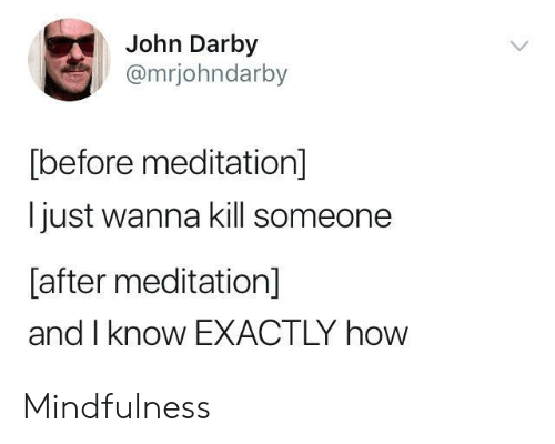 Mindfulness: John Darby  @mrjohndarby  before meditation  Ijust wanna kill someone  Lafter meditation  and I know EXACTLY how Mindfulness