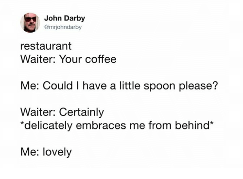 Dank, Coffee, and Restaurant: John Darby  @mrjohndarby  restaurant  Waiter: Your coffee  Me: Could I have a little spoon please?  Waiter: Certainly  *delicately embraces me from behind*  Me: lovely