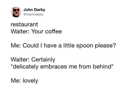 little spoon: John Darby  @mrjohndarby  restaurant  Waiter: Your coffee  Me: Could I have a little spoon please?  Waiter: Certainly  *delicately embraces me from behind*  Me: lovely