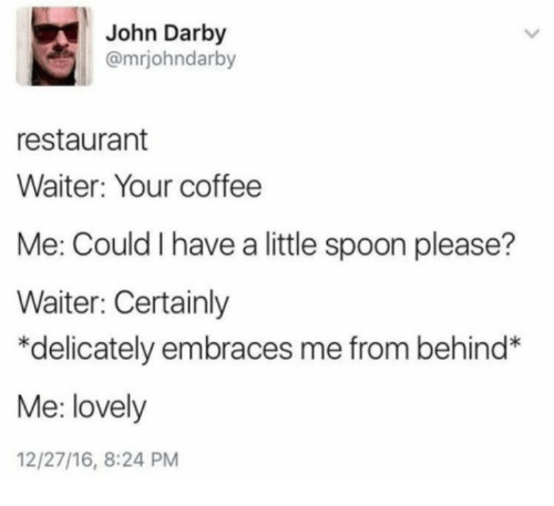 little spoon: John Darby  @mrjohndarby  restaurant  Waiter: Your coffee  Me: Could I have a little spoon please?  Waiter: Certainly  *delicately embraces me from behind*  Me: lovely  12/27/16, 8:24 PM