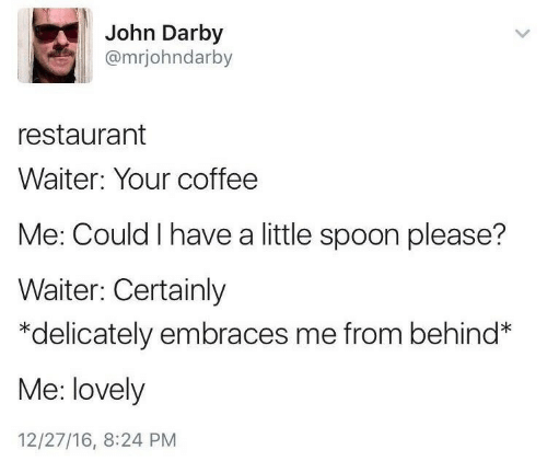 little spoon: John Darby  @mrjohndarby  restaurant  Waiter: Your coffee  Me: Could I have a little spoon please?  Waiter: Certainly  delicately embraces me from behind*  Me: lovely  12/27/16, 8:24 PM