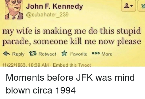 John F. Kennedy, Wife, and Mind: John F. Kennedy  @cubahater 239  my wife is making me do this stupid  parade, someone kill me now please  Roply RectFavoritc 000 More  Favorite More  11/22/1963,10:39 AM Embed this Twect Moments before JFK was mind blown circa 1994