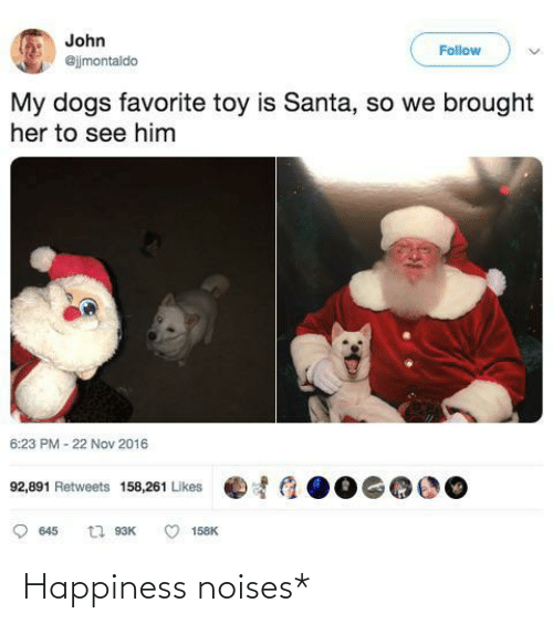 Santa: John  Follow  @jjmontaldo  My dogs favorite toy is Santa, so we brought  her to see him  6:23 PM - 22 Nov 2016  92,891 Retweets 158,261 Likes  t1 93K  645  158K Happiness noises*