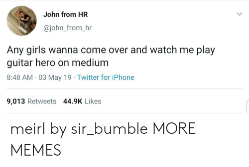 Bumble: John from HR  @john_from_hr  Any girls wanna come over and watch me play  guitar hero on medium  8:48 AM 03 May 19 Twitter for iPhone  9,013 Retweets 44.9K Likes meirl by sir_bumble MORE MEMES