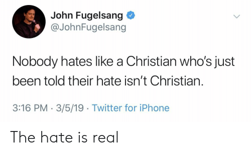 Iphone, Twitter, and Been: John Fugelsang  @JohnFugelsang  Nobody hates like a Christian who's just  been told their hate isn't Christian.  3:16 PM-3/5/19 Twitter for iPhone The hate is real