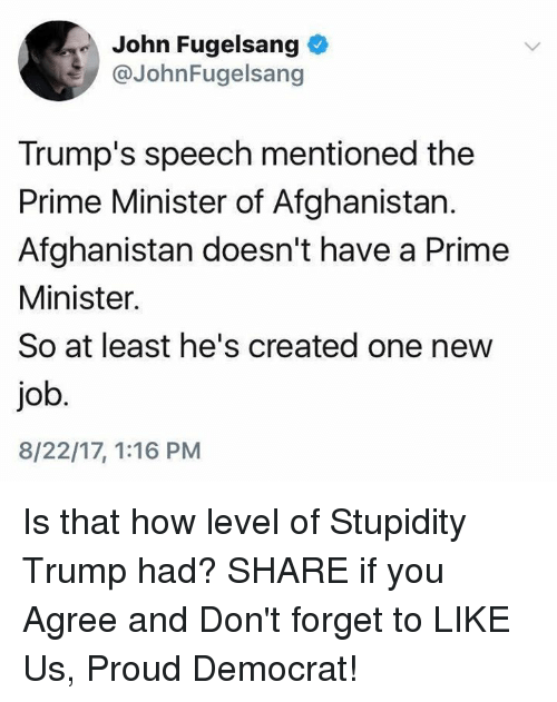 priming: John Fugelsang  @JohnFugelsang  Trump's speech mentioned the  Prime Minister of Afghanistan.  Afghanistan doesn't have a Prime  Minister.  So at least he's created one new  job  8/22/17, 1:16 PM Is that how level of Stupidity Trump had?  SHARE if you Agree and Don't forget to LIKE Us, Proud Democrat!