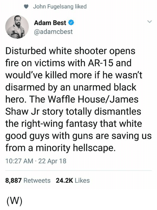 Waffle House: John Fugelsang liked  Adam Best  @adamcbest  Disturbed white shooter opens  fire on victims with AR-15 and  would've killed more if he wasn't  disarmed by an unarmed black  hero. The Waffle House/James  Shaw Jr story totally dismantles  the right-wing fantasy that white  good guys with guns are saving us  from a minority hellscape.  10:27 AM 22 Apr 18  8,887 Retweets 24.2K Likes (W)