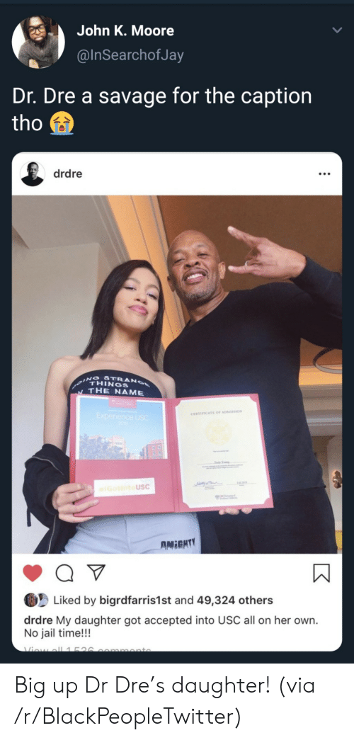 unc: John K. Moore  @InSearchofJa  Dr. Dre a savage for the caption  tho  drdre  ING STRANO  THINGS  THE NAME  Experience USC  200  CERTIFICATE OF ADMISSION  Tdy Yog  IGotintoUSC  UNC  AMIGHTY  Q V  Liked by bigrdfarris1st and 49,324 others  drdre My daughter got accepted into USC all on her own.  No jail time!!!  Viow all1526  mmonto Big up Dr Dre's daughter! (via /r/BlackPeopleTwitter)