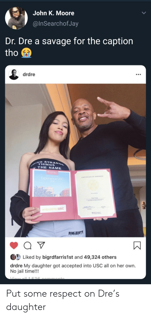 Dr. Dre, Jail, and Respect: John K. Moore  @InSearchofJay  Dr. Dre a savage for the caption  tho  drdre  THINGS  THE NAME  CERTIFICATE OF ADMISSION  USC  Liked by bigrdfarris1st and 49,324 others  drdre My daughter got accepted into USC all on her own.  No jail time!!! Put some respect on Dre's daughter