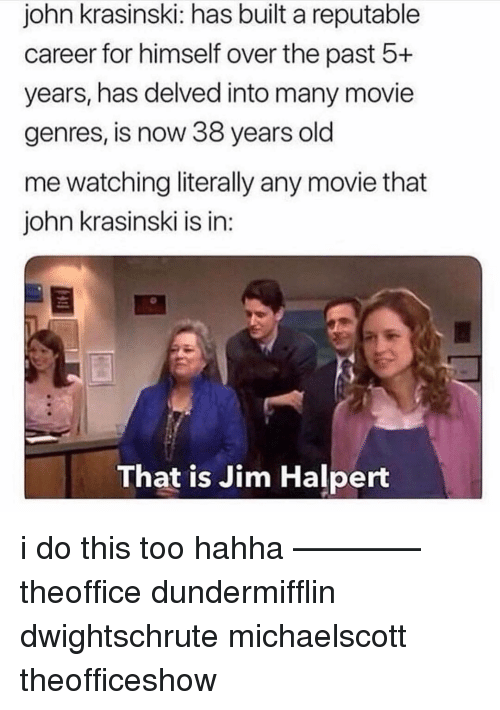 Jim Halpert, John Krasinski, and Memes: john krasinski: has built a reputable  career for himself over the past 5+  years, has delved into many movie  genres, is now 38 years old  me watching literally any movie that  john krasinski is in:  That is Jim Halpert i do this too hahha ———— theoffice dundermifflin dwightschrute michaelscott theofficeshow