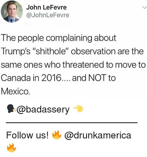 """Move To Canada: John LeFevre  @JohnLeFevre  The people complaining about  Trump's """"shithole"""" observation are the  same ones who threatened to move to  Canada in 2016.... and NOT to  Mexico. 🗣@badassery 👈 —————————————— Follow us! 🔥 @drunkamerica 🔥"""