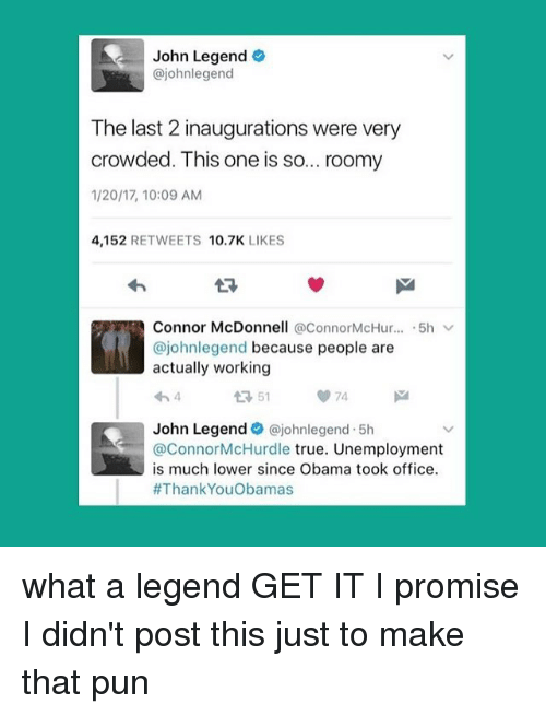 roomies: John Legend  ajohnlegend  The last 2 inaugurations were very  crowded. This one is so... roomy  1/20/17, 10:09 AM  4,152  RETWEETS  10.7K  LIKES  Connor McDonnell @Connor McHur  5h v  ajohnlegend because people are  actually working  John Legend  dajohnlegend 5h  ConnorMcHurdle true. Unemployment  is much lower since Obama took office.  #Thank YouObamas what a legend GET IT I promise I didn't post this just to make that pun
