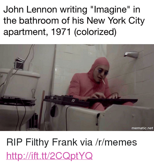 "Filthy Frank: John Lennon writing ""lmagine"" in  the bathroom of his New York City  apartment, 1971 (colorized)  mematic.net <p>RIP Filthy Frank via /r/memes <a href=""http://ift.tt/2CQptYQ"">http://ift.tt/2CQptYQ</a></p>"