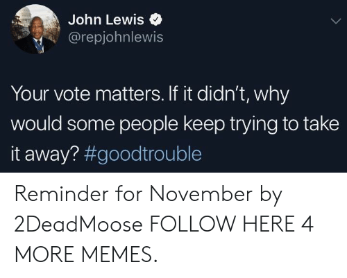 Dank, Memes, and Target: John Lewis  @repjohnlewis  Your vote matters. If it didn't, why  would some people keep trying to take  it away? Reminder for November by 2DeadMoose FOLLOW HERE 4 MORE MEMES.