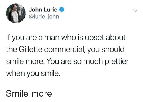Smile, Who, and Gillette: John Lurie  lurie_john  If you are a man who is upset about  the Gillette commercial, you should  smile more. You are so much prettier  when you smile. Smile more