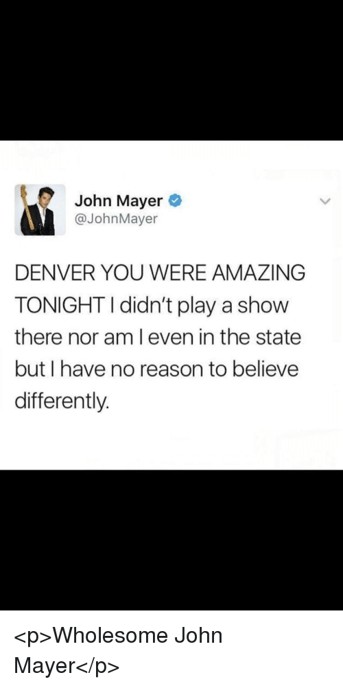 John Mayer, Denver, and Amazing: John Mayer  @JohnMayer  DENVER YOU WERE AMAZING  TONIGHTI didn't play a show  there nor am l even in the state  but I have no reason to believe  differently. <p>Wholesome John Mayer</p>