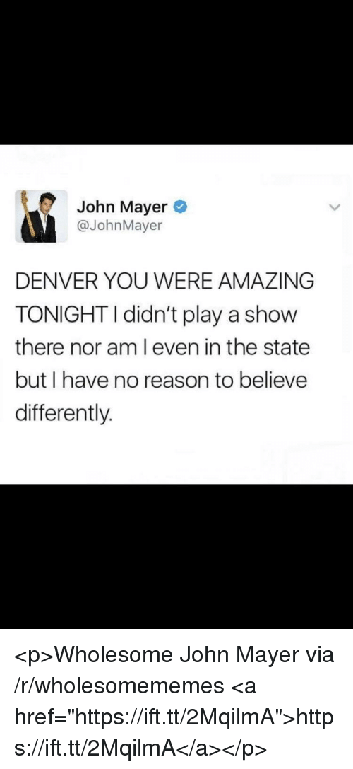 """John Mayer, Denver, and Amazing: John Mayer  @JohnMayer  DENVER YOU WERE AMAZING  TONIGHTI didn't play a show  there nor am l even in the state  but I have no reason to believe  differently. <p>Wholesome John Mayer via /r/wholesomememes <a href=""""https://ift.tt/2MqilmA"""">https://ift.tt/2MqilmA</a></p>"""