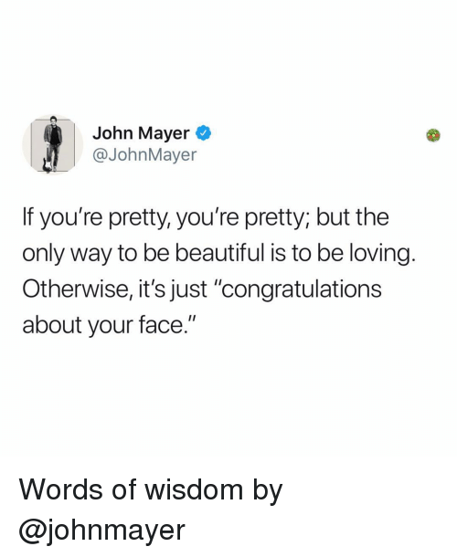 "Beautiful, John Mayer, and Memes: John Mayer  @JohnMayer  If you're pretty, you're pretty; but the  only way to be beautiful is to be loving.  Otherwise, it's just ""congratulations  about your face."" Words of wisdom by @johnmayer"