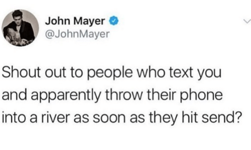 shout out: John Mayer  @JohnMayer  Shout out to people who text you  and apparently throw their phone  into a river as soon as they hit send?