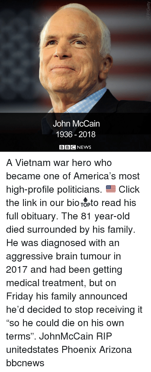 """America, Click, and Family: John McCain  1936 2018  BBCNEWS A Vietnam war hero who became one of America's most high-profile politicians. 🇺🇸 Click the link in our bio🔝to read his full obituary. The 81 year-old died surrounded by his family. He was diagnosed with an aggressive brain tumour in 2017 and had been getting medical treatment, but on Friday his family announced he'd decided to stop receiving it """"so he could die on his own terms"""". JohnMcCain RIP unitedstates Phoenix Arizona bbcnews"""