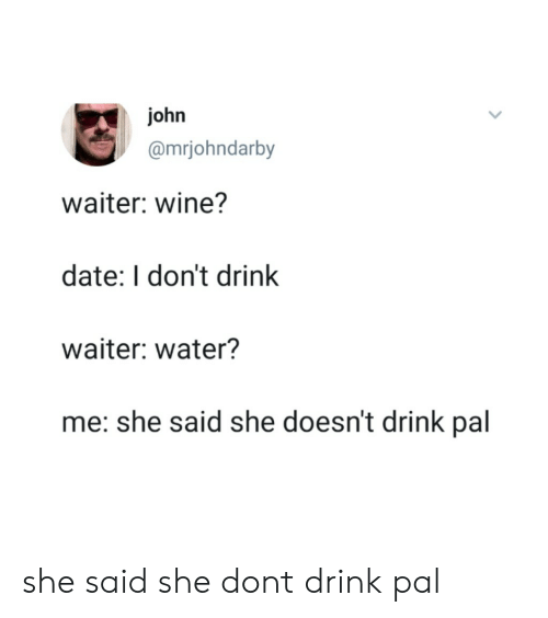 Wine, Date, and Water: john  @mrjohndarby  waiter: wine?  date: I don't drink  waiter: water?  me: she said she doesn't drink pal she said she dont drink pal