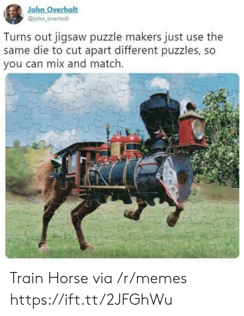 Memes, Horse, and Match: John Overholt  @john_overholt  Turns out jigsaw puzzle makers just use the  same die to cut apart different puzzles, so  you can mix and match. Train Horse via /r/memes https://ift.tt/2JFGhWu