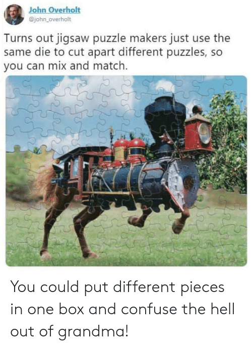 jigsaw: John Overholt  @john_overholt  Turns out jigsaw puzzle makers just use the  same die to cut apart different puzzles, so  you can mix and match. You could put different pieces in one box and confuse the hell out of grandma!