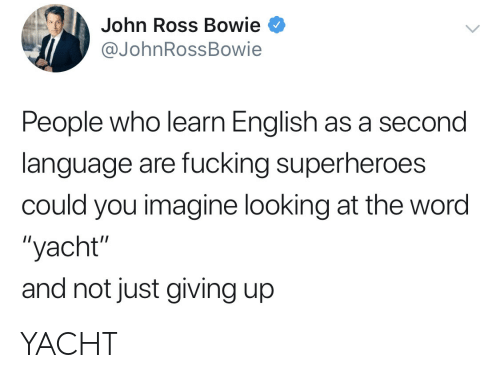 "just giving: John Ross Bowie  @JohnRossBowie  People who learn English as a second  language are fucking superheroes  could you imagine looking at the word  ""yacht""  and not just giving up YACHT"