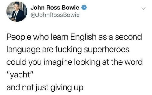 "Fucking, Word, and English: John Ross Bowie  @JohnRossBowie  People who learn English as a second  language are fucking superheroes  could you imagine looking at the word  ""yacht""  and not just giving up"