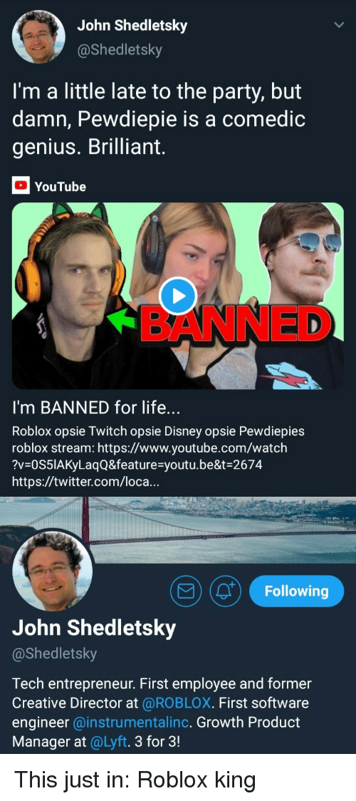 product manager: John Shedletsky  @Shedletsky  I'm a little late to the party, but  damn, Pewdiepie is a comedic  genius. Brilliant  YouTube  BANNED  I'm BANNED for life...  Roblox opsie Twitch opsie Disney opsie Pewdiepies  roblox stream: https://www.youtube.com/watch  ?V OS51AKyLaqQ&feature-youtu.be&t-2674  https://twitter.com/loca...  9(0) Following  John Shedletsky  @Shedletsky  Tech entrepreneur. First employee and former  Creative Director at @ROBLOX. First software  engineer @instrumentalinc. Growth Product  Manager at @Lyft. 3 for 3!