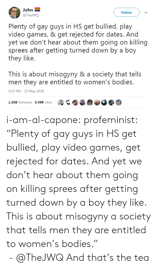 "Bodies , Tumblr, and Twitter: John  @The WQ  Follow  Plenty of gay guys in HS get bullied, play  video games, & get rejected for dates. And  yet we don't hear about them going on killing  sprees after getting turned down by a boy  they like.  This is about misogyny & a society that tells  men they are entitled to women's bodies.  5:53 PM-19 May 2018  1,506 Retweets 5,499 Likes  ②GA@ i-am-al-capone:  profeminist:     ""Plenty of gay guys in HS get bullied, play video games,  get rejected for dates. And yet we don't hear about them going on killing sprees after getting turned down by a boy they like.  This is about misogyny  a society that tells men they are entitled to women's bodies.""    - @TheJWQ       And that's the tea"