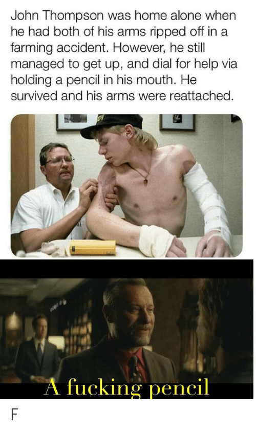 Being Alone, Fucking, and Home Alone: John Thompson was home alone when  he had both of his arms ripped off in a  farming accident. However, he still  managed to get up, and dial for help via  holding a pencil in his mouth. He  survived and his arms were reattached.  A fucking pencil F