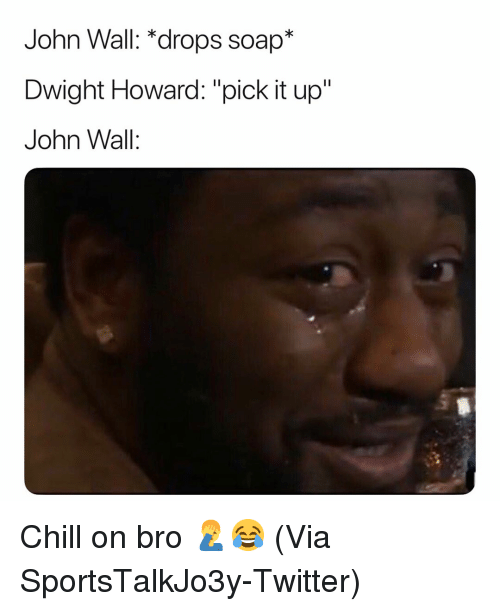 "Basketball, Chill, and Dwight Howard: John Wall: *drops soap*  Dwight Howard: ""pick it up""  John Wall: Chill on bro 🤦‍♂️😂 (Via ‪SportsTalkJo3y‬-Twitter)"