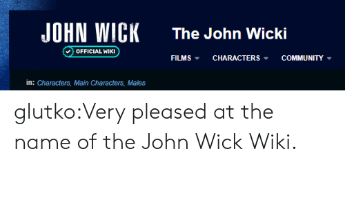 john wick: JOHN WICK  The John Wicki  OFFICIAL WIKI  COMMUNITY  FILMS  CHARACTERS  in: Characters, Main Characters, Males glutko:Very pleased at the name of the John Wick Wiki.
