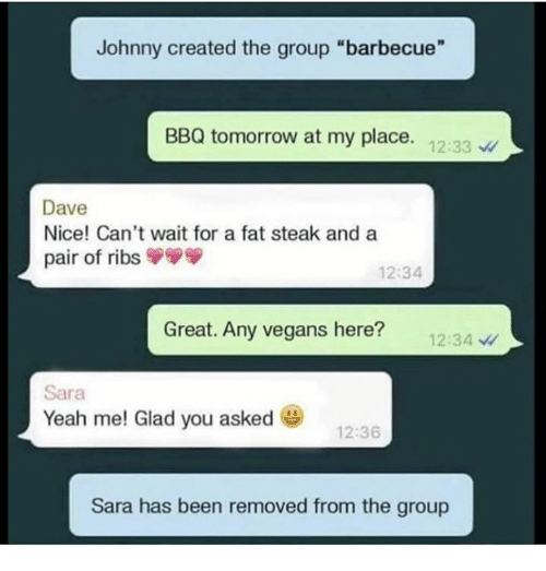 "Dank, Yeah, and Tomorrow: Johnny created the group ""barbecue""  BBQ tomorrow at my place. 12:33  Dave  Nice! Can't wait for a fat steak and a  pair of ribs  12:34  Great. Any vegans here?  12:34  Sara  Yeah me! Glad you asked e)  12:36  Sara has been removed from the group"