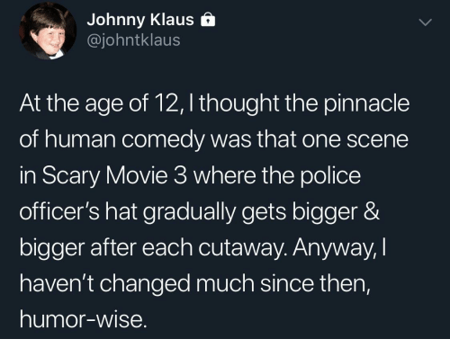 Pinnacle: Johnny Klaus &  @johntklaus  At the age of 12, I thought the pinnacle  of human comedy was that one scene  in Scary Movie 3 where the police  officer's hat gradually gets bigger &  bigger after each cutaway. Anyway,I  haven't changed much since then,  humor-wise.