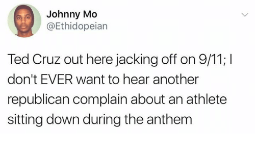 Heared: Johnny Mo  @Ethidopeian  Ted Cruz out here jacking off on 9/11; I  don't EVER want to hear another  republican complain about an athlete  sitting down during the anthem