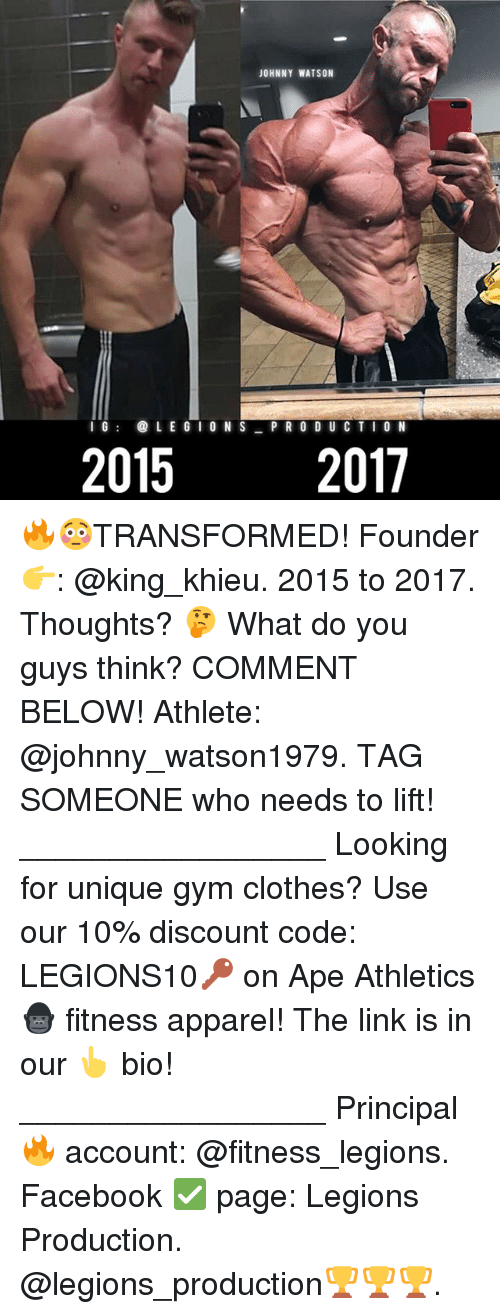 Apees: JOHNNY WATSON  IG@LE G IO N S PR O DUC TI O N  2015  2017 🔥😳TRANSFORMED! Founder 👉: @king_khieu. 2015 to 2017. Thoughts? 🤔 What do you guys think? COMMENT BELOW! Athlete: @johnny_watson1979. TAG SOMEONE who needs to lift! _________________ Looking for unique gym clothes? Use our 10% discount code: LEGIONS10🔑 on Ape Athletics 🦍 fitness apparel! The link is in our 👆 bio! _________________ Principal 🔥 account: @fitness_legions. Facebook ✅ page: Legions Production. @legions_production🏆🏆🏆.
