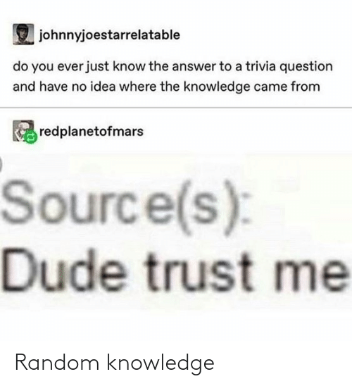 no idea: johnnyjoestarrelatable  do you ever just know the answer to a trivia question  and have no idea where the knowledge came from  redplanetofmars  Source(s):  Dude trust me Random knowledge