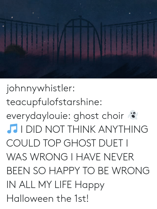 Halloween, Life, and Target: johnnywhistler: teacupfulofstarshine:  everydaylouie: ghost choir 👻🎵 I DID NOT THINK ANYTHING COULD TOP GHOST DUET I WAS WRONG I HAVE NEVER BEEN SO HAPPY TO BE WRONG IN ALL MY LIFE   Happy Halloween the 1st!