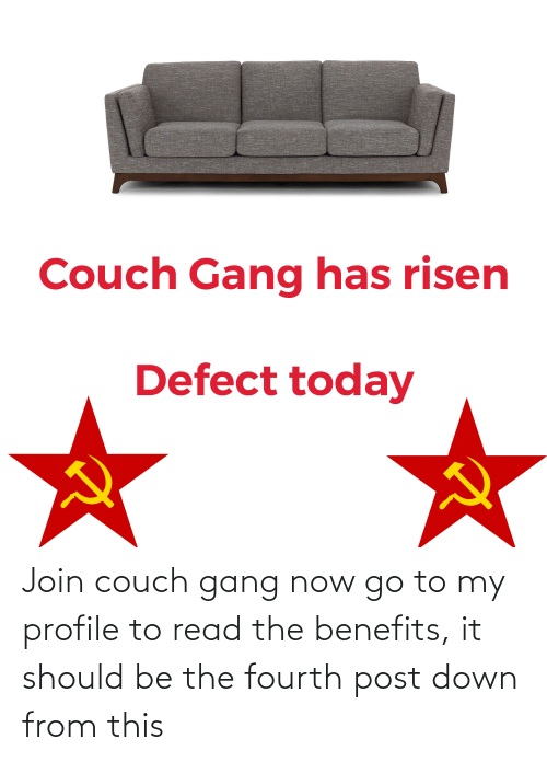 Couch: Join couch gang now go to my profile to read the benefits, it should be the fourth post down from this