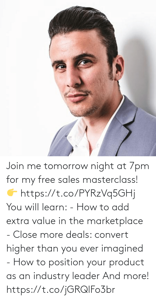 sales: Join me tomorrow night at 7pm for my free sales masterclass!  👉 https://t.co/PYRzVq5GHj  You will learn:   - How to add extra value in the marketplace - Close more deals: convert higher than you ever imagined - How to position your product as an industry leader  And more! https://t.co/jGRQlFo3br