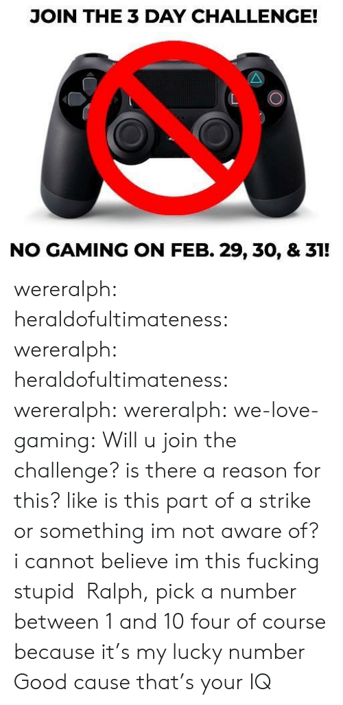 I Cannot: JOIN THE 3 DAY CHALLENGE!  NO GAMING ON FEB. 29, 30, & 31! wereralph: heraldofultimateness:  wereralph:   heraldofultimateness:  wereralph:   wereralph:  we-love-gaming: Will u join the challenge? is there a reason for this? like is this part of a strike or something im not aware of?   i cannot believe im this fucking stupid    Ralph, pick a number between 1 and 10  four of course because it's my lucky number   Good cause that's your IQ