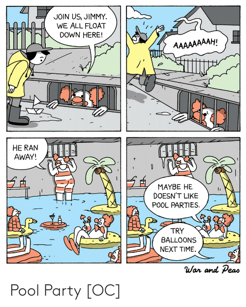 pool-party: JOIN US, JIMMY  WE ALL FLOAT  DOWN HERE!  AAAAAAAAH!  HE RAN  AWAY!  MAYBE HE  DOESN'T LIKE  POOL PARTIES  TRY  BALLOONS  NEXT TIME  War and Peas Pool Party [OC]
