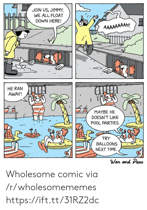 float: JOIN US, JIMMY  WE ALL FLOAT  DOWN HERE!  AAAAAAAAH!  HE RAN  AWAY!  MAYBE HE  DOESN'T LIKE  POOL PARTIES  TRY  BALLOONS  NEXT TIME  War and Peas Wholesome comic via /r/wholesomememes https://ift.tt/31RZ2dc