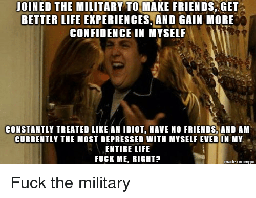 Life Experiences: JOINED THE MILITARY TO MAKE FRIENDS GET  BETTER LIFE EXPERIENCES,AND GAIN MORE  CONFIDENCE IN MYSELF  CONSTANTLY TREATED LIKE AN IDIOT, HAVE NO FRIENDS, AND AM  CURRENTLY THE MOST DEPRESSED WITH MYSELF EVER IN MY  ENTIRE LIFE  FUCK ME, RIGHT?  made on imgur Fuck the military