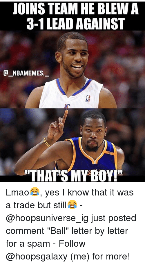 "3 1 Lead: JOINS TEAM HE BLEW A  3-1 LEAD AGAINST  G NBAMEMES._  ""THAT S MY BOY!"" Lmao😂, yes I know that it was a trade but still😂 - @hoopsuniverse_ig just posted comment ""Ball"" letter by letter for a spam - Follow @hoopsgalaxy (me) for more!"
